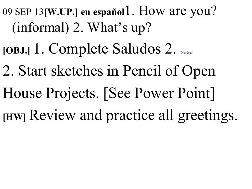 09 SEP 13[W.UP.] en español 1. How are you? (informal) 2. Whats up? [OBJ.] 1. Complete Saludos 2. [Handout] 2. Start sketches in Pencil of Open House