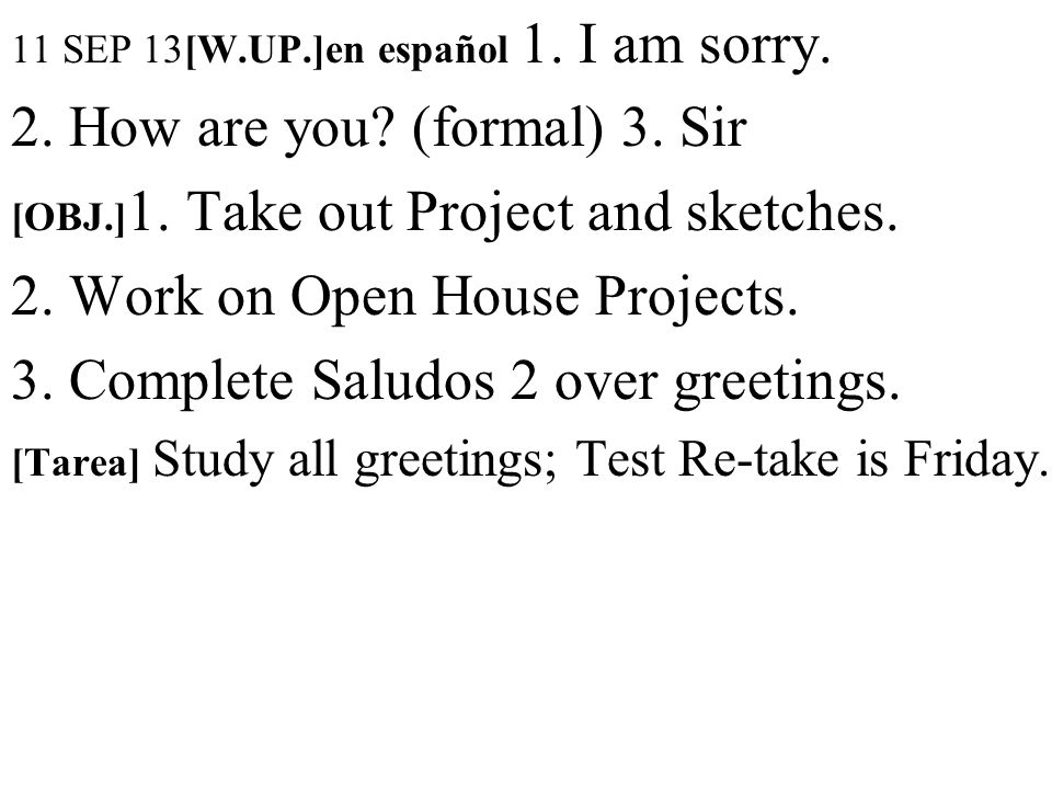 11 SEP 13[W.UP.]en español 1. I am sorry. 2. How are you? (formal) 3. Sir [OBJ.] 1. Take out Project and sketches. 2. Work on Open House Projects. 3.