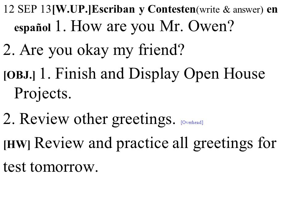 12 SEP 13[W.UP.]Escriban y Contesten (write & answer) en español 1. How are you Mr. Owen? 2. Are you okay my friend? [OBJ.] 1. Finish and Display Open