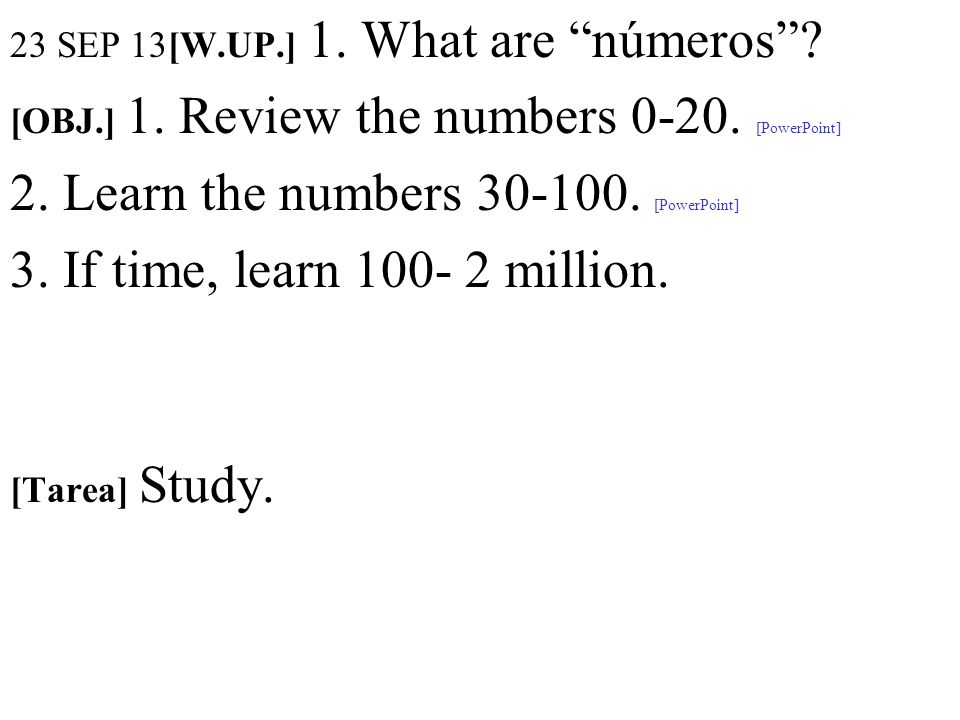 23 SEP 13[W.UP.] 1. What are números? [OBJ.] 1. Review the numbers 0-20. [PowerPoint] 2. Learn the numbers 30-100. [PowerPoint] 3. If time, learn 100-