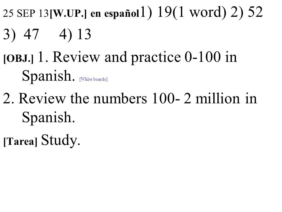 25 SEP 13[W.UP.] en español 1) 19(1 word) 2) 52 3) 47 4) 13 [OBJ.] 1. Review and practice 0-100 in Spanish. [White boards] 2. Review the numbers 100-
