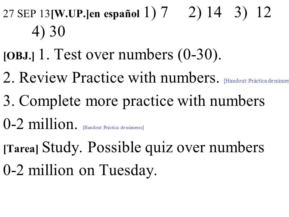 27 SEP 13[W.UP.]en español 1) 7 2) 14 3) 12 4) 30 [OBJ.] 1. Test over numbers (0-30). 2. Review Practice with numbers. [Handout: Práctica de números]