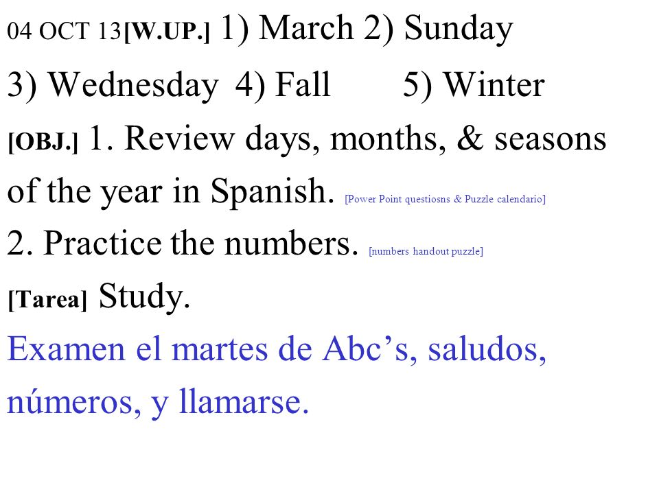 04 OCT 13[W.UP.] 1) March 2) Sunday 3) Wednesday 4) Fall 5) Winter [OBJ.] 1.