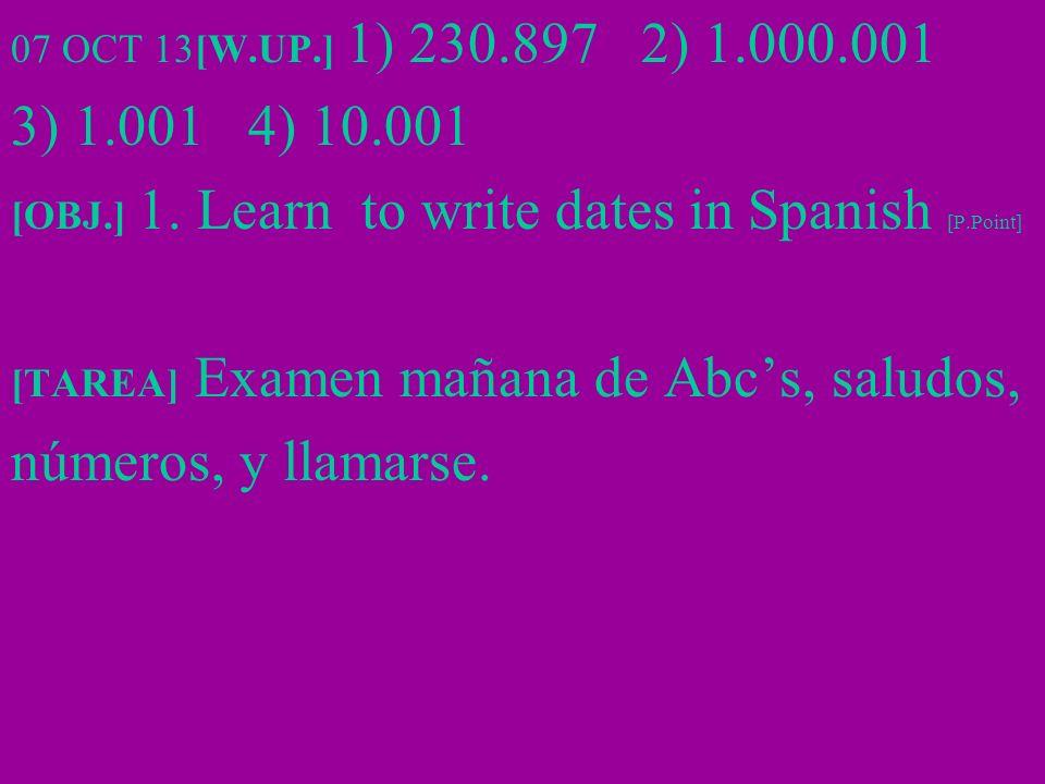 07 OCT 13[W.UP.] 1) 230.897 2) 1.000.001 3) 1.001 4) 10.001 [OBJ.] 1. Learn to write dates in Spanish [P.Point] [TAREA] Examen mañana de Abcs, saludos