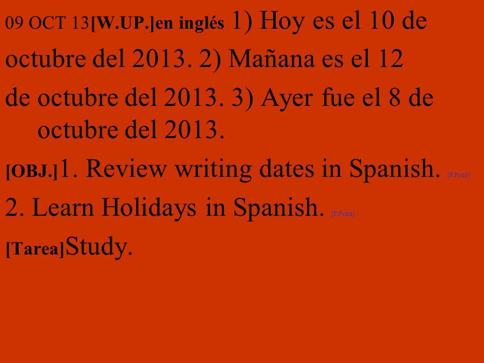 09 OCT 13[W.UP.]en inglés 1) Hoy es el 10 de octubre del 2013. 2) Mañana es el 12 de octubre del 2013. 3) Ayer fue el 8 de octubre del 2013. [OBJ.] 1.