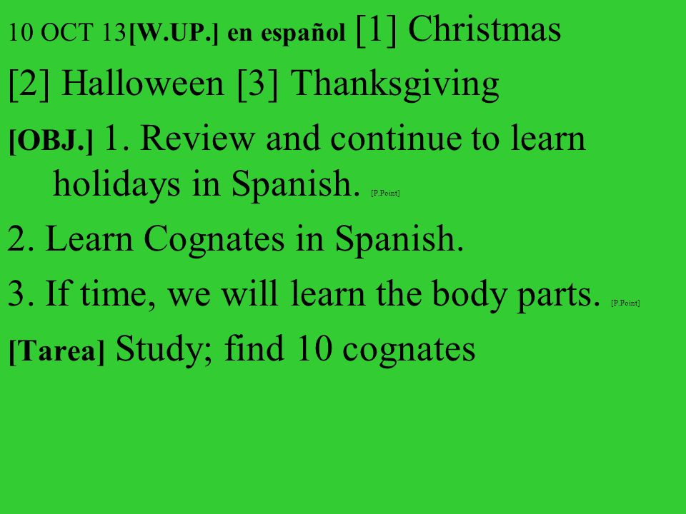 10 OCT 13[W.UP.] en español [1] Christmas [2] Halloween [3] Thanksgiving [OBJ.] 1. Review and continue to learn holidays in Spanish. [P.Point] 2. Lear