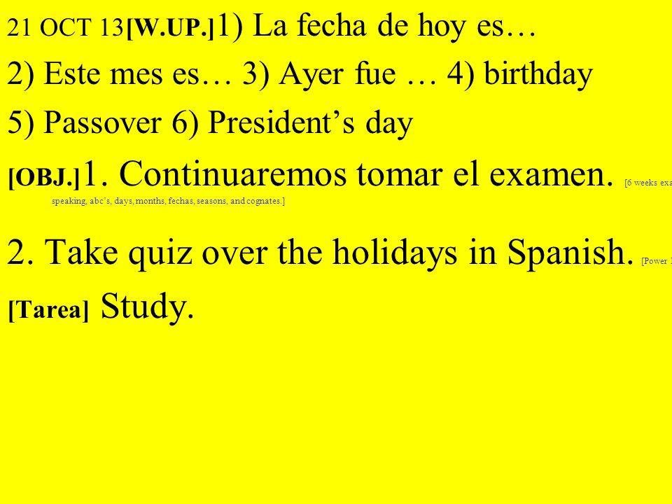 21 OCT 13[W.UP.] 1) La fecha de hoy es… 2) Este mes es… 3) Ayer fue … 4) birthday 5) Passover 6) Presidents day [OBJ.] 1. Continuaremos tomar el exame