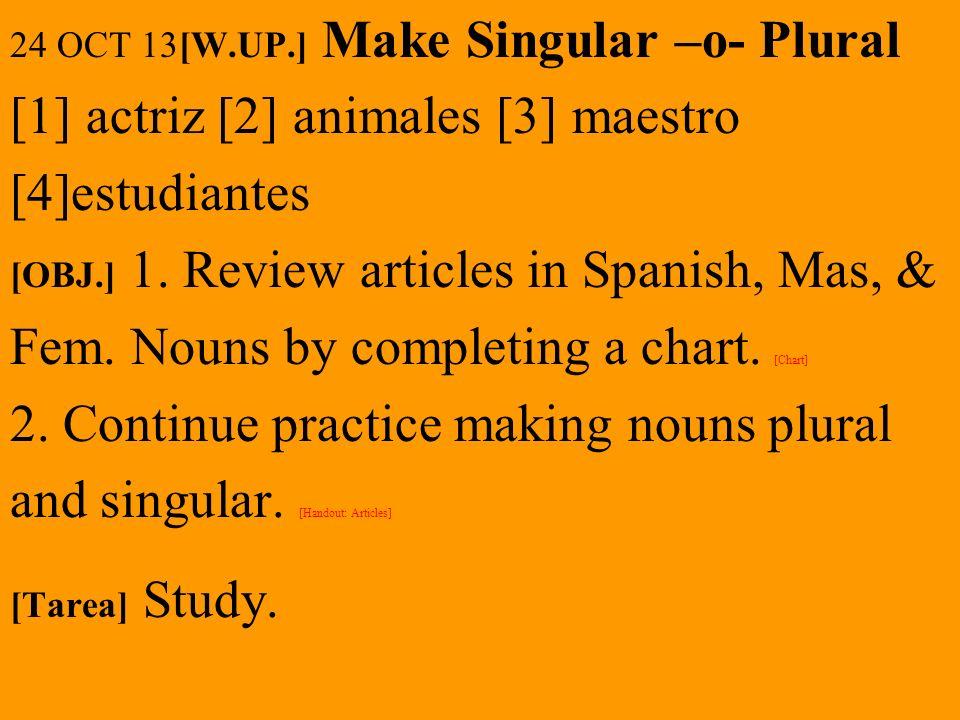 24 OCT 13[W.UP.] Make Singular –o- Plural [1] actriz [2] animales [3] maestro [4]estudiantes [OBJ.] 1. Review articles in Spanish, Mas, & Fem. Nouns b