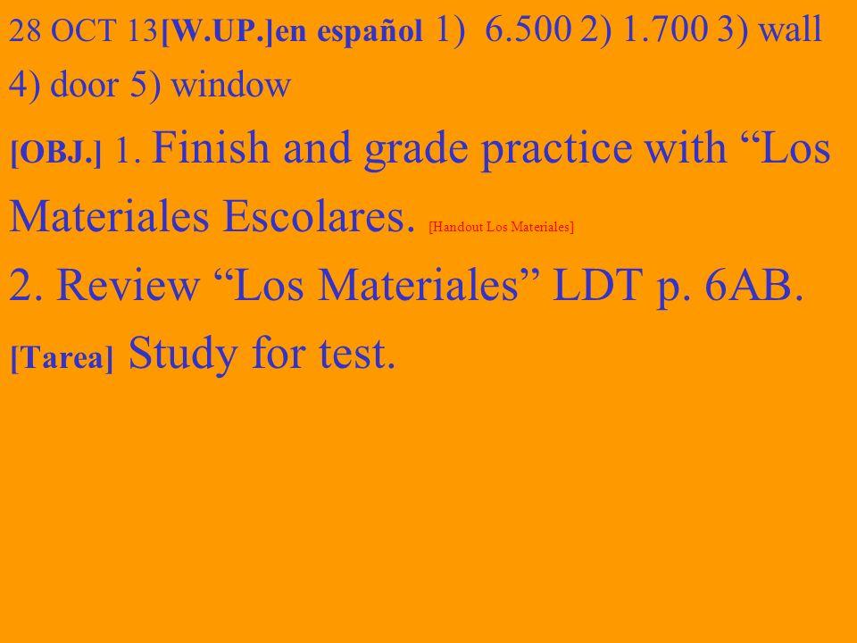 28 OCT 13[W.UP.]en español 1) 6.500 2) 1.700 3) wall 4) door 5) window [OBJ.] 1. Finish and grade practice with Los Materiales Escolares. [Handout Los