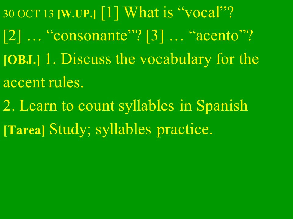 30 OCT 13 [W.UP.] [1] What is vocal? [2] … consonante? [3] … acento? [OBJ.] 1. Discuss the vocabulary for the accent rules. 2. Learn to count syllable