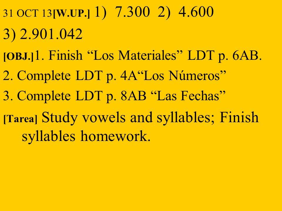 31 OCT 13[W.UP.] 1) 7.300 2) 4.600 3) 2.901.042 [OBJ.] 1. Finish Los Materiales LDT p. 6AB. 2. Complete LDT p. 4ALos Números 3. Complete LDT p. 8AB La