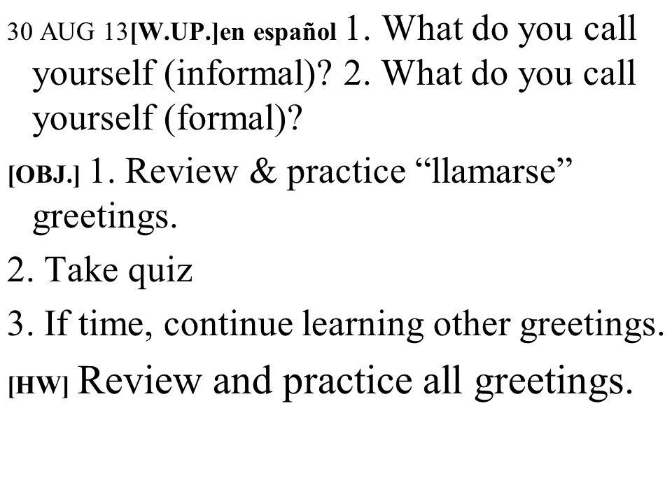30 AUG 13[W.UP.]en español 1. What do you call yourself (informal)? 2. What do you call yourself (formal)? [OBJ.] 1. Review & practice llamarse greeti