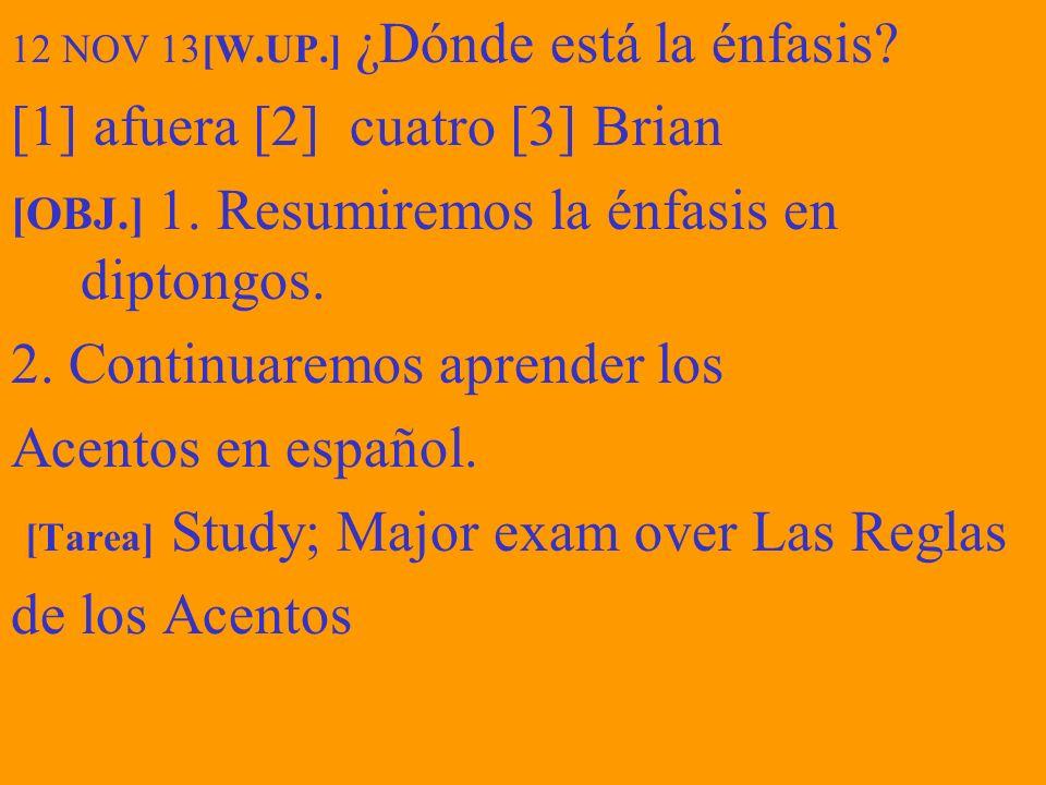 12 NOV 13[W.UP.] ¿Dónde está la énfasis? [1] afuera [2] cuatro [3] Brian [OBJ.] 1. Resumiremos la énfasis en diptongos. 2. Continuaremos aprender los