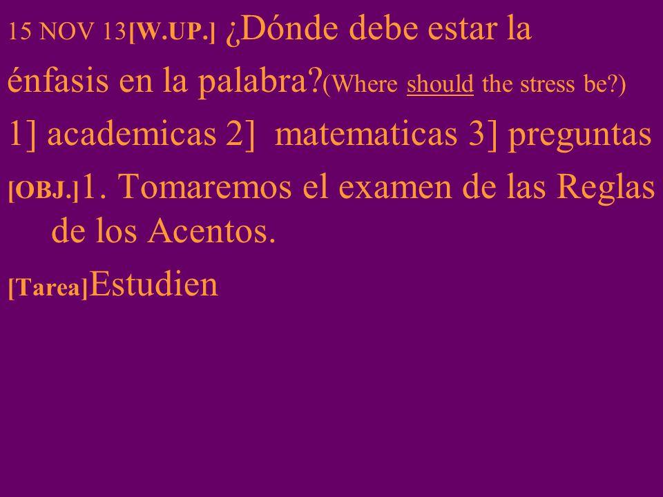 15 NOV 13[W.UP.] ¿Dónde debe estar la énfasis en la palabra? (Where should the stress be?) 1] academicas 2] matematicas 3] preguntas [OBJ.] 1. Tomarem