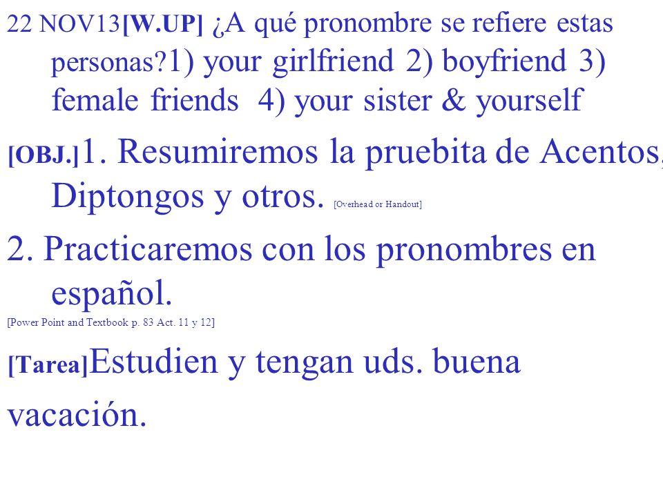 22 NOV13[W.UP] ¿A qué pronombre se refiere estas personas? 1) your girlfriend 2) boyfriend 3) female friends 4) your sister & yourself [OBJ.] 1. Resum