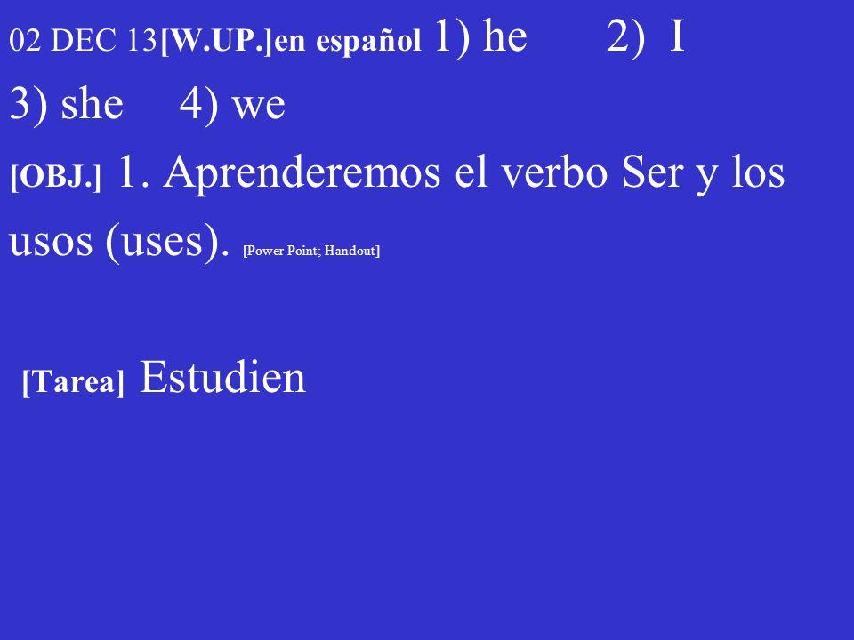 02 DEC 13[W.UP.]en español 1) he 2) I 3) she 4) we [OBJ.] 1. Aprenderemos el verbo Ser y los usos (uses). [Power Point; Handout] [Tarea] Estudien