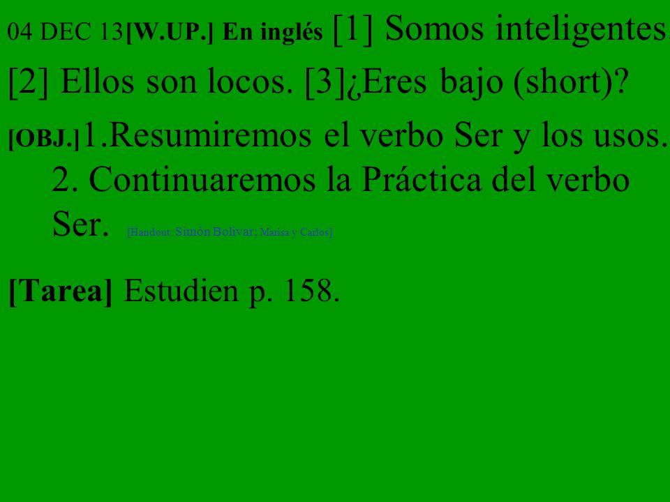 04 DEC 13[W.UP.] En inglés [1] Somos inteligentes. [2] Ellos son locos. [3]¿Eres bajo (short)? [OBJ.] 1.Resumiremos el verbo Ser y los usos. 2. Contin