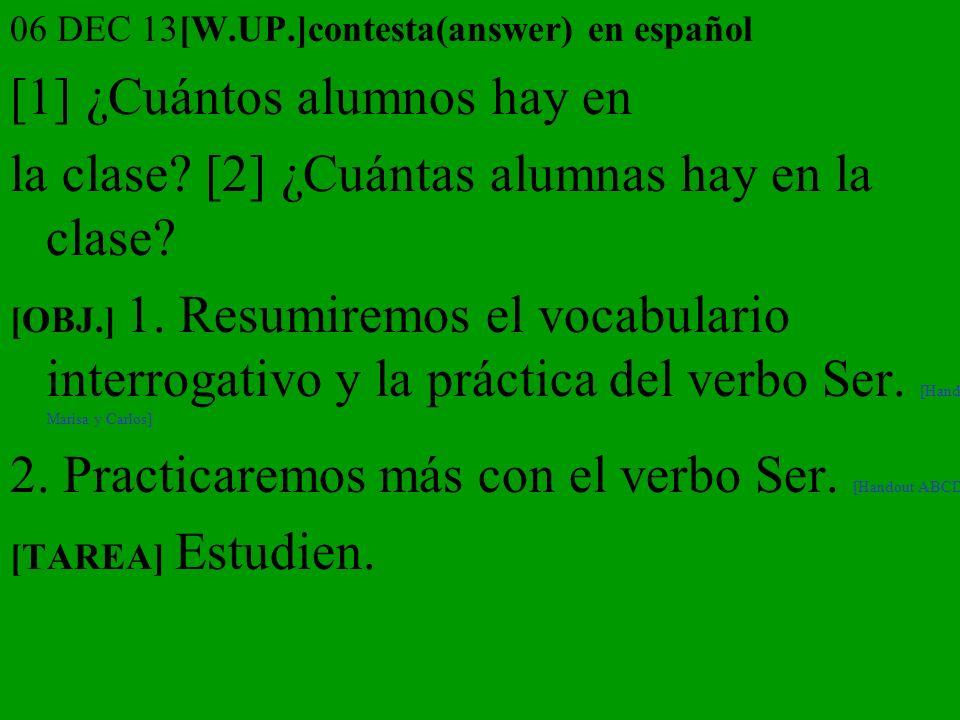 06 DEC 13[W.UP.]contesta(answer) en español [1] ¿Cuántos alumnos hay en la clase? [2] ¿Cuántas alumnas hay en la clase? [OBJ.] 1. Resumiremos el vocab