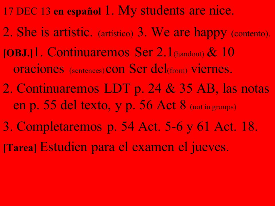 17 DEC 13 en español 1. My students are nice. 2. She is artistic. (artístico) 3. We are happy (contento). [OBJ.] 1. Continuaremos Ser 2.1 (handout) &