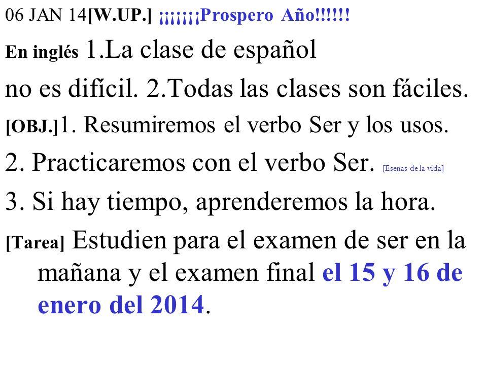 06 JAN 14[W.UP.] ¡¡¡¡¡¡¡Prospero Año!!!!!! En inglés 1.La clase de español no es difícil. 2.Todas las clases son fáciles. [OBJ.] 1. Resumiremos el ver