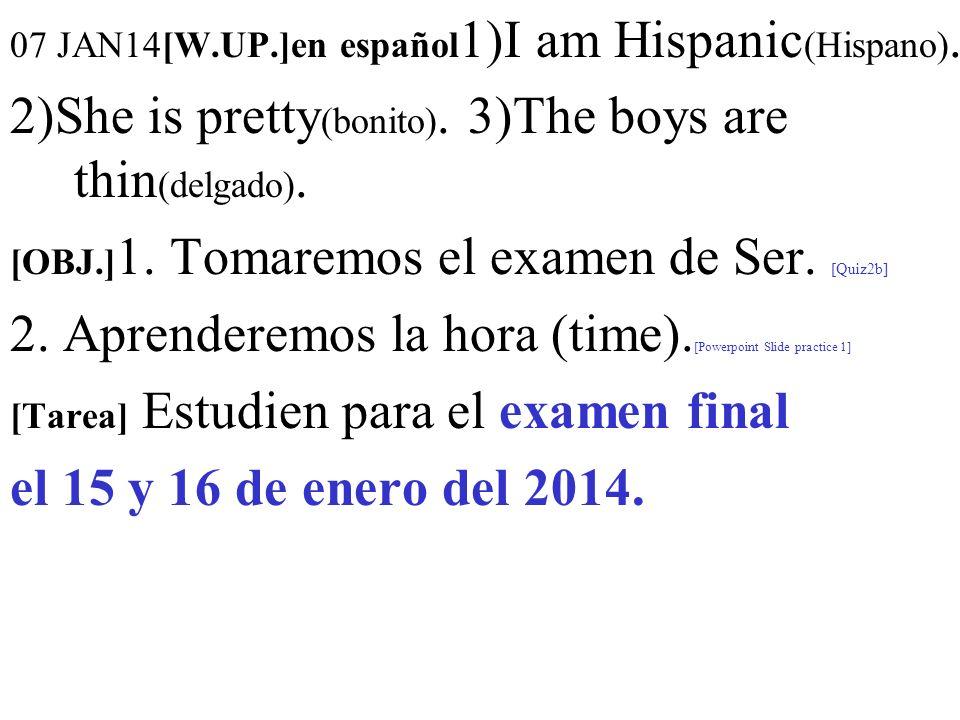 07 JAN14[W.UP.]en español 1)I am Hispanic (Hispano). 2)She is pretty (bonito). 3)The boys are thin (delgado). [OBJ.] 1. Tomaremos el examen de Ser. [Q