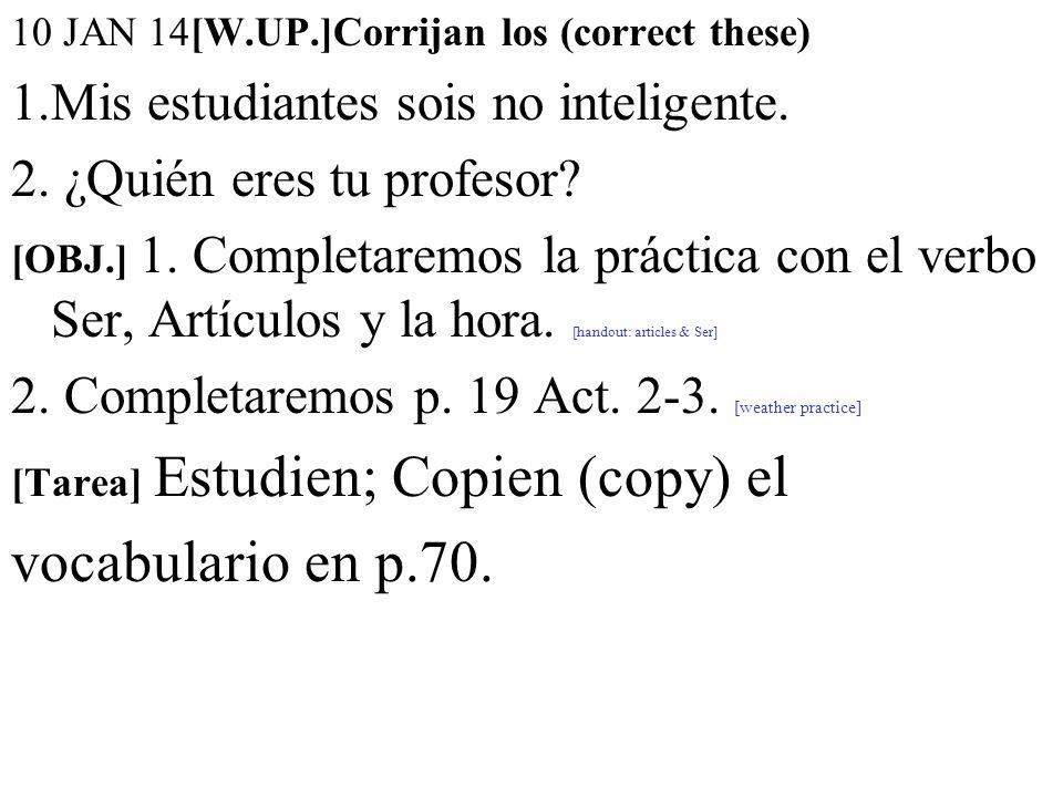 10 JAN 14[W.UP.]Corrijan los (correct these) 1.Mis estudiantes sois no inteligente. 2. ¿Quién eres tu profesor? [OBJ.] 1. Completaremos la práctica co