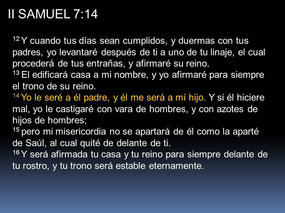II SAMUEL 7:14 12 Y cuando tus días sean cumplidos, y duermas con tus padres, yo levantaré después de ti a uno de tu linaje, el cual procederá de tus entrañas, y afirmaré su reino.