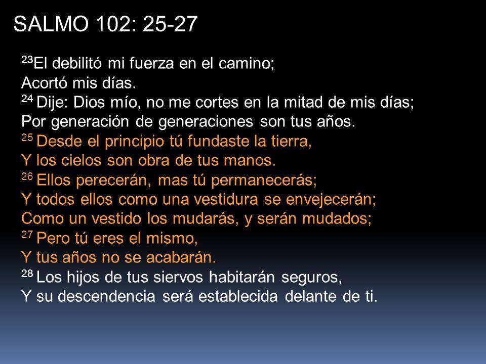 SALMO 102: 25-27 23 El debilitó mi fuerza en el camino; Acortó mis días.