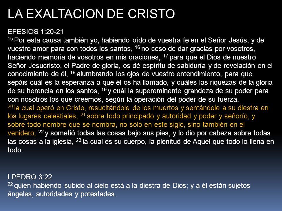 LA EXALTACION DE CRISTO EFESIOS 1:20-21 15 Por esta causa también yo, habiendo oído de vuestra fe en el Señor Jesús, y de vuestro amor para con todos los santos, 16 no ceso de dar gracias por vosotros, haciendo memoria de vosotros en mis oraciones, 17 para que el Dios de nuestro Señor Jesucristo, el Padre de gloria, os dé espíritu de sabiduría y de revelación en el conocimiento de él, 18 alumbrando los ojos de vuestro entendimiento, para que sepáis cuál es la esperanza a que él os ha llamado, y cuáles las riquezas de la gloria de su herencia en los santos, 19 y cuál la supereminente grandeza de su poder para con nosotros los que creemos, según la operación del poder de su fuerza, 20 la cual operó en Cristo, resucitándole de los muertos y sentándole a su diestra en los lugares celestiales, 21 sobre todo principado y autoridad y poder y señorío, y sobre todo nombre que se nombra, no sólo en este siglo, sino también en el venidero; 22 y sometió todas las cosas bajo sus pies, y lo dio por cabeza sobre todas las cosas a la iglesia, 23 la cual es su cuerpo, la plenitud de Aquel que todo lo llena en todo.