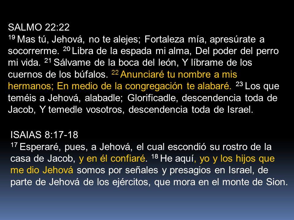 SALMO 22:22 19 Mas tú, Jehová, no te alejes; Fortaleza mía, apresúrate a socorrerme.