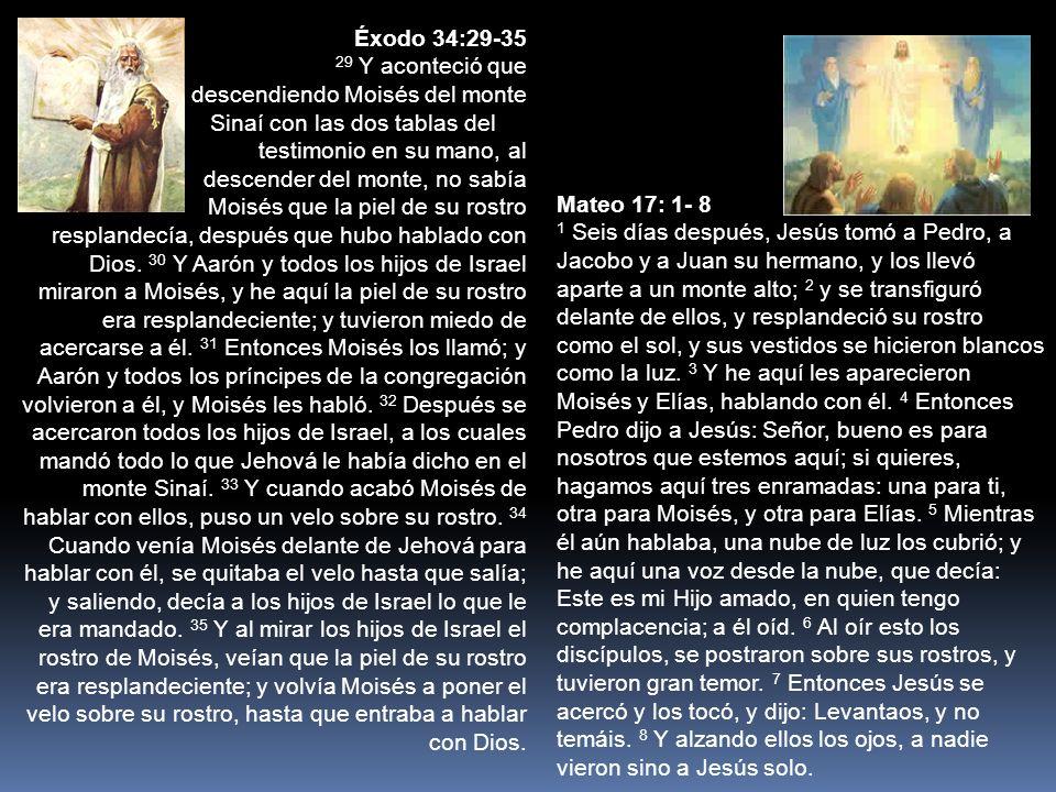 Mateo 17: 1- 8 1 Seis días después, Jesús tomó a Pedro, a Jacobo y a Juan su hermano, y los llevó aparte a un monte alto; 2 y se transfiguró delante de ellos, y resplandeció su rostro como el sol, y sus vestidos se hicieron blancos como la luz.