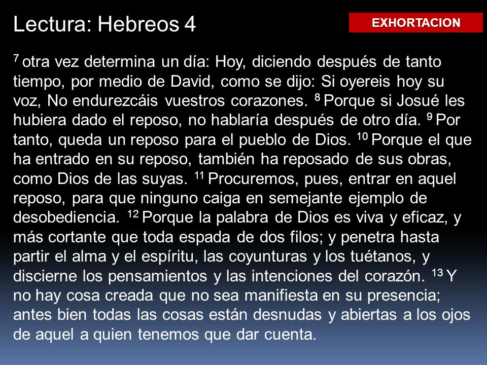 Lectura: Hebreos 4 7 otra vez determina un día: Hoy, diciendo después de tanto tiempo, por medio de David, como se dijo: Si oyereis hoy su voz, No endurezcáis vuestros corazones.