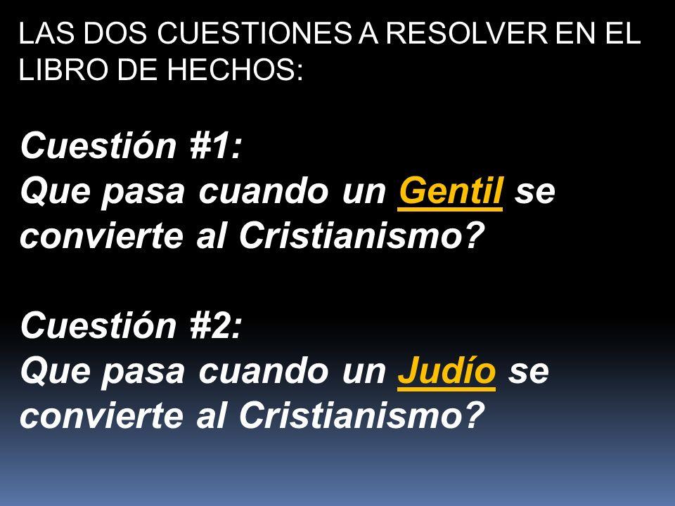 LAS DOS CUESTIONES A RESOLVER EN EL LIBRO DE HECHOS: Cuestión #1: Que pasa cuando un Gentil se convierte al Cristianismo.