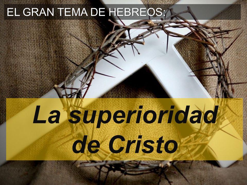 EL GRAN TEMA DE HEBREOS: La superioridad de Cristo