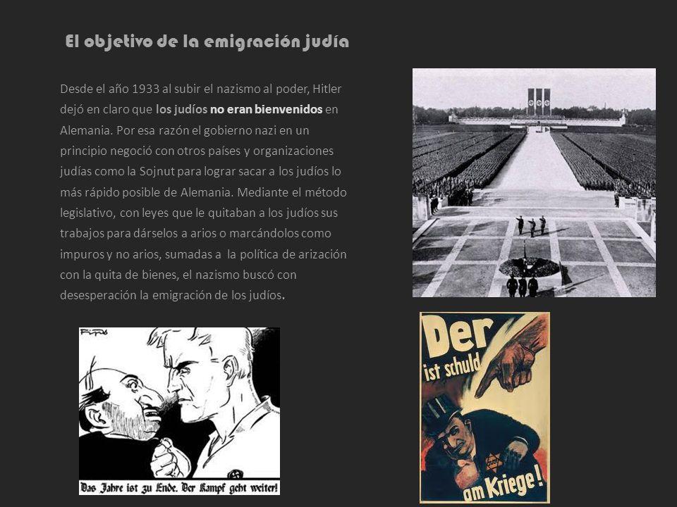 El objetivo de la emigración judía Desde el año 1933 al subir el nazismo al poder, Hitler dejó en claro que los judíos no eran bienvenidos en Alemania