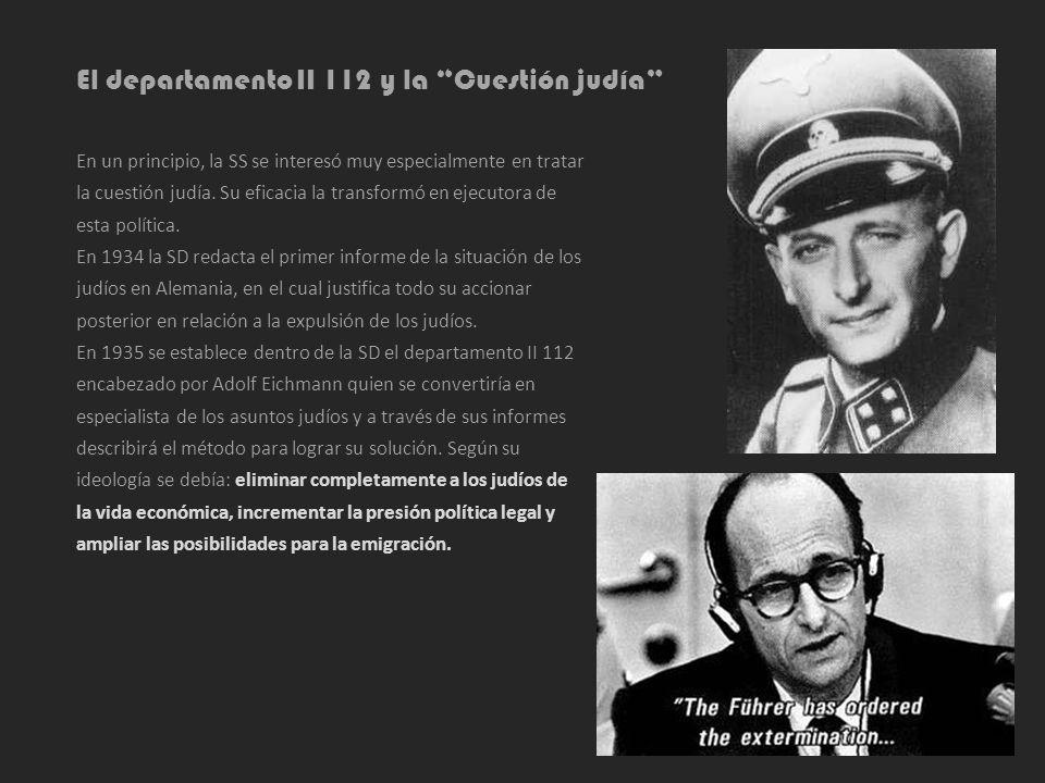 El departamento II 112 y la Cuestión judía En un principio, la SS se interesó muy especialmente en tratar la cuestión judía. Su eficacia la transformó