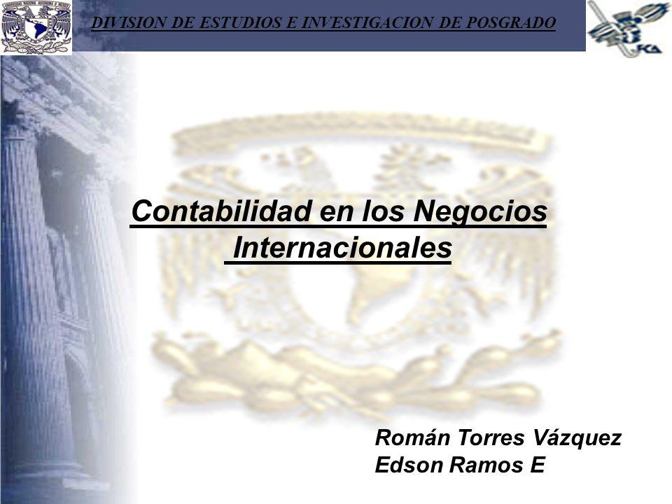 DIVISION DE ESTUDIOS E INVESTIGACION DE POSGRADO Contabilidad en los Negocios Internacionales Román Torres Vázquez Edson Ramos E