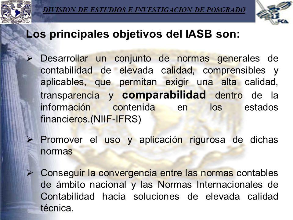 DIVISION DE ESTUDIOS E INVESTIGACION DE POSGRADO Los principales objetivos del IASB son: Desarrollar un conjunto de normas generales de contabilidad d