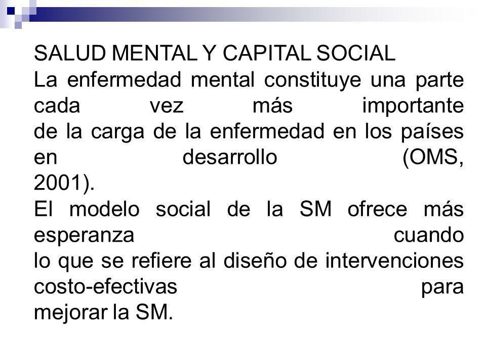 SALUD MENTAL Y CAPITAL SOCIAL La enfermedad mental constituye una parte cada vez más importante de la carga de la enfermedad en los países en desarrollo (OMS, 2001).