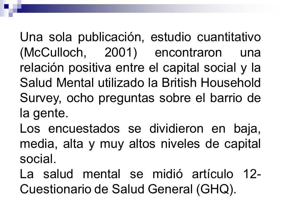 Una sola publicación, estudio cuantitativo (McCulloch, 2001) encontraron una relación positiva entre el capital social y la Salud Mental utilizado la British Household Survey, ocho preguntas sobre el barrio de la gente.