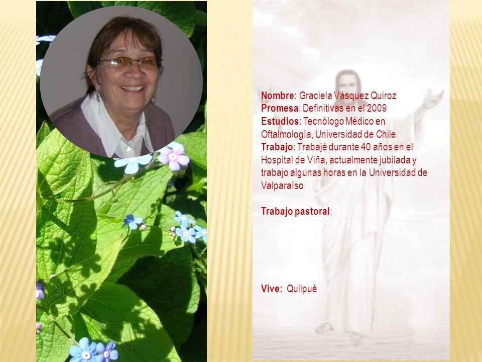 Nombre : Graciela Vásquez Quiroz Promesa : Definitivas en el 2009 Estudios : Tecnólogo Médico en Oftalmología, Universidad de Chile Trabajo : Trabajé