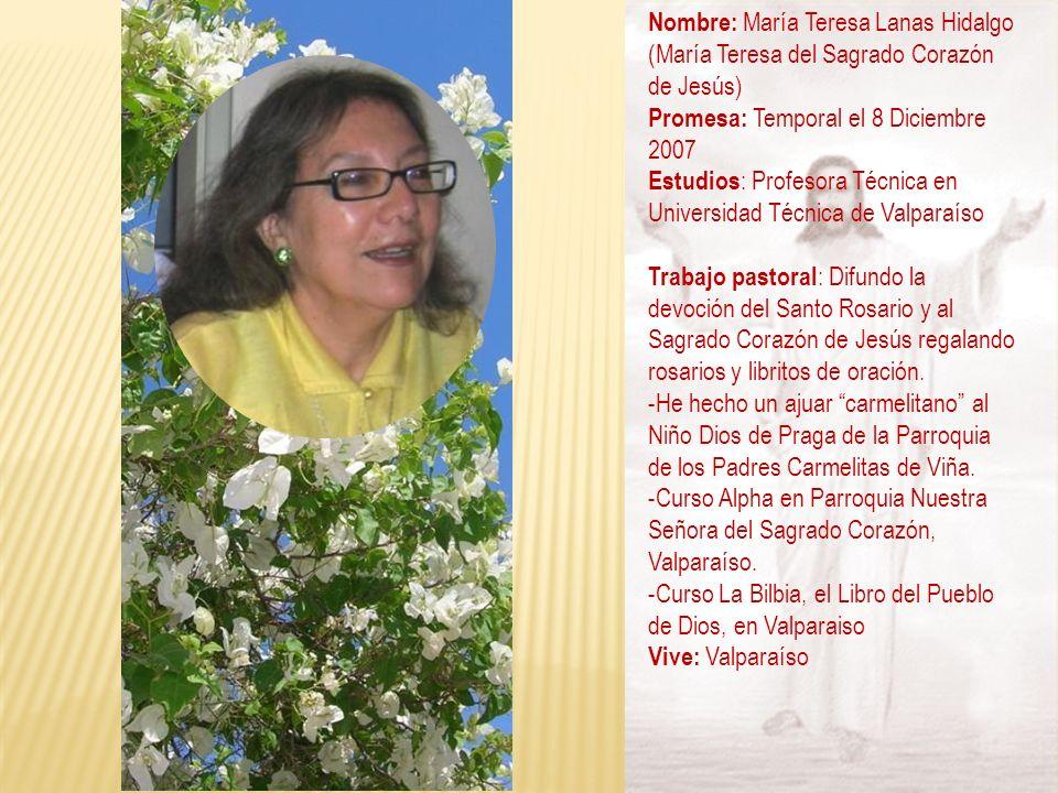 Nombre: María Teresa Lanas Hidalgo (María Teresa del Sagrado Corazón de Jesús) Promesa: Temporal el 8 Diciembre 2007 Estudios : Profesora Técnica en U
