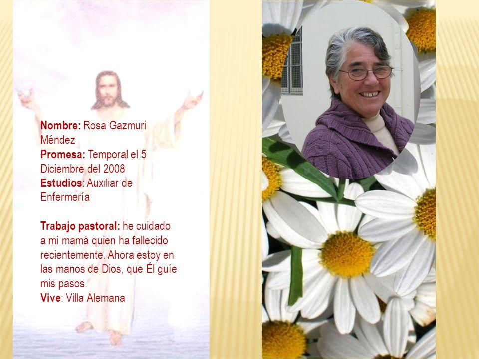 Nombre: Rosa Gazmuri Méndez Promesa: Temporal el 5 Diciembre del 2008 Estudios : Auxiliar de Enfermería Trabajo pastoral: he cuidado a mi mamá quien h