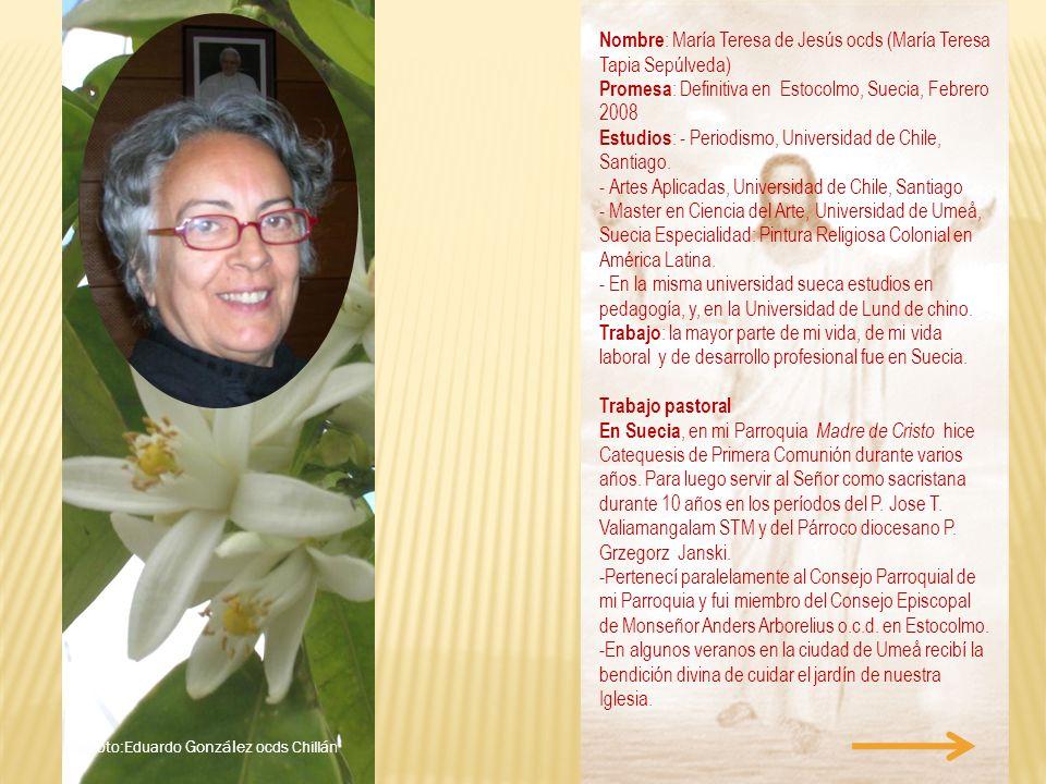 Nombre : María Teresa de Jesús ocds (María Teresa Tapia Sepúlveda) Promesa : Definitiva en Estocolmo, Suecia, Febrero 2008 Estudios : - Periodismo, Un