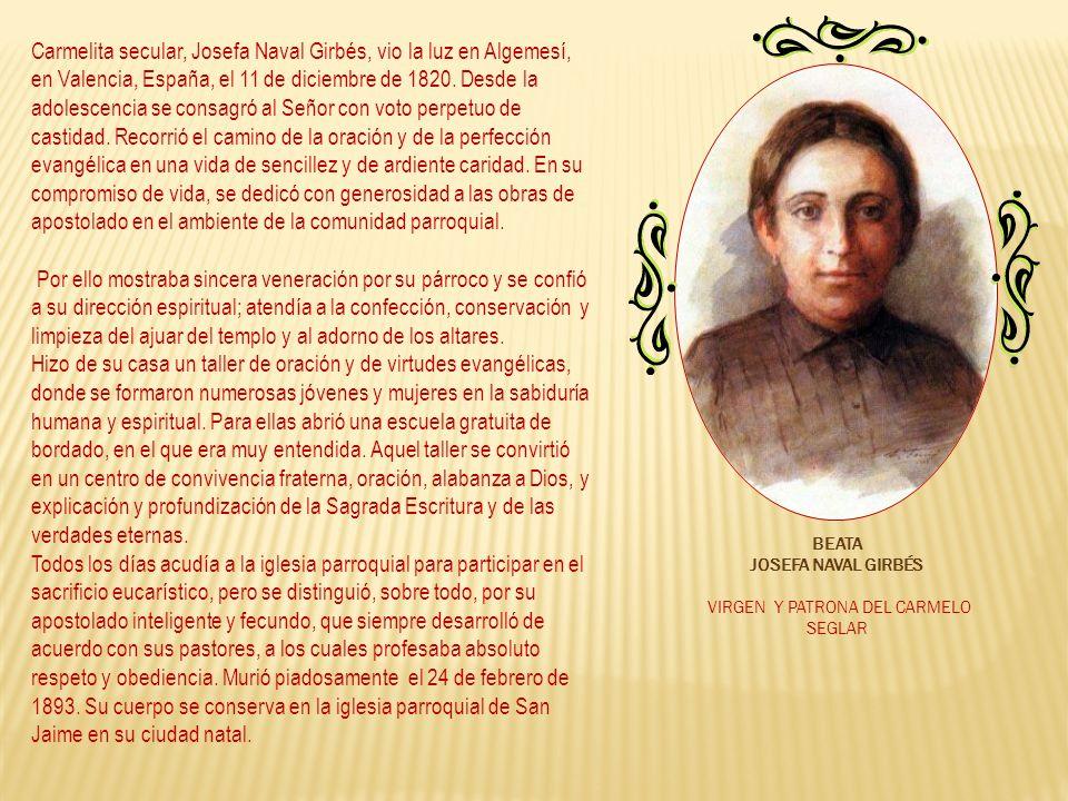 Carmelita secular, Josefa Naval Girbés, vio la luz en Algemesí, en Valencia, España, el 11 de diciembre de 1820. Desde la adolescencia se consagró al