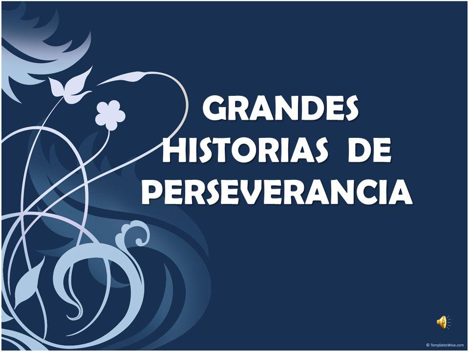 GRANDES HISTORIAS DE PERSEVERANCIA GRANDES HISTORIAS DE PERSEVERANCIA