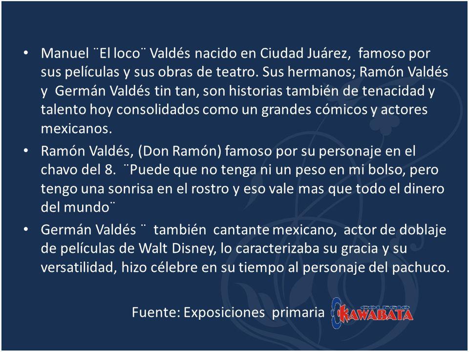 Manuel ¨El loco¨ Valdés nacido en Ciudad Juárez, famoso por sus películas y sus obras de teatro. Sus hermanos; Ramón Valdés y Germán Valdés tin tan, s