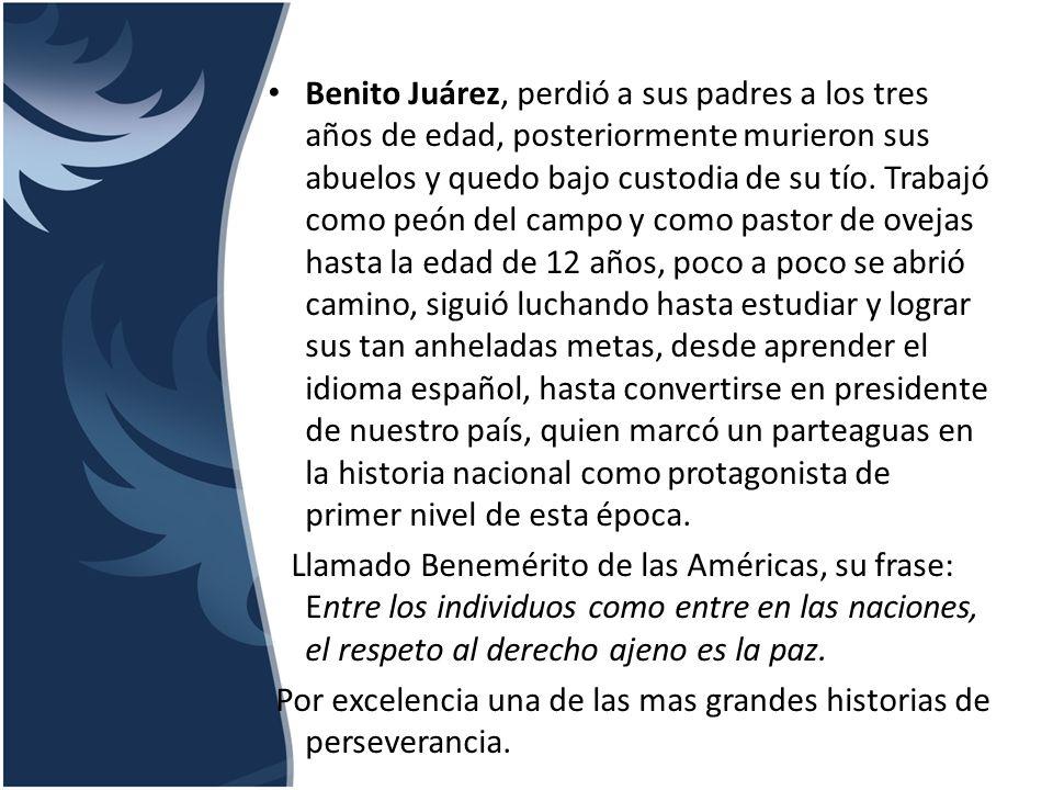 Benito Juárez, perdió a sus padres a los tres años de edad, posteriormente murieron sus abuelos y quedo bajo custodia de su tío. Trabajó como peón del