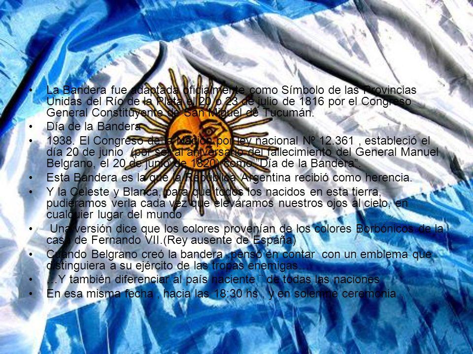 La Bandera fue adaptada oficialmente como Símbolo de las Provincias Unidas del Río de la Plata el 20 o 23 de julio de 1816 por el Congreso General Constituyente de San Miguel de Tucumán.