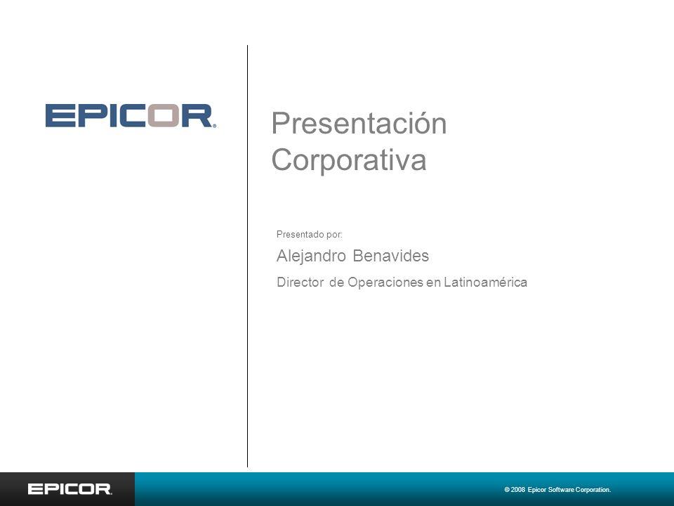 © 2008 Epicor Software Corporation. Presentación Corporativa Alejandro Benavides Director de Operaciones en Latinoamérica Presentado por: